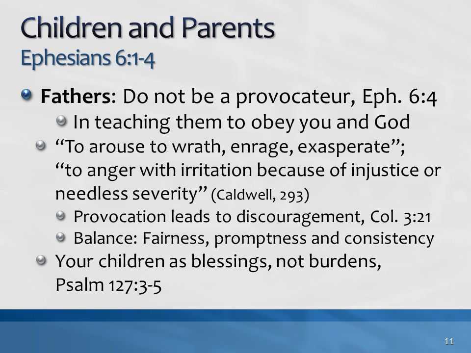 "Fathers: Do not be a provocateur, Eph. 6:4 In teaching them to obey you and God ""To arouse to wrath, enrage, exasperate""; ""to anger with irritation be"