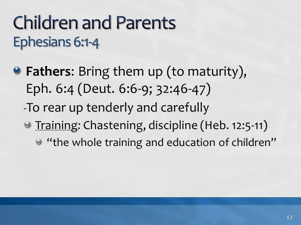 Fathers: Bring them up (to maturity), Eph. 6:4 (Deut. 6:6-9; 32:46-47) - To rear up tenderly and carefully Training: Chastening, discipline (Heb. 12:5
