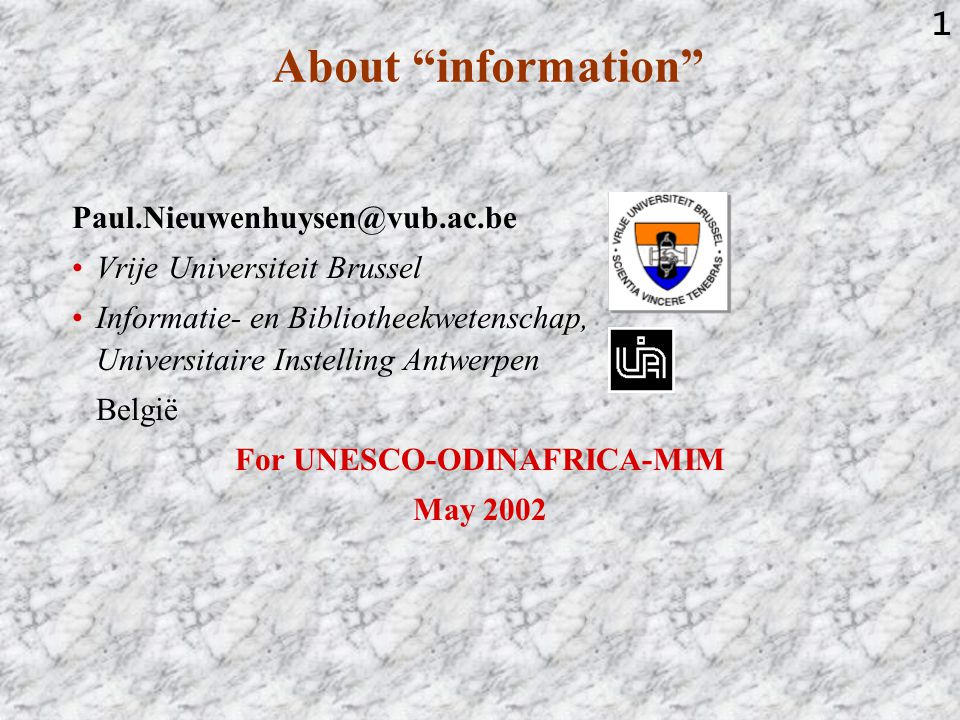 1 About information Paul.Nieuwenhuysen@vub.ac.be Vrije Universiteit Brussel Informatie- en Bibliotheekwetenschap, Universitaire Instelling Antwerpen België For UNESCO-ODINAFRICA-MIM May 2002