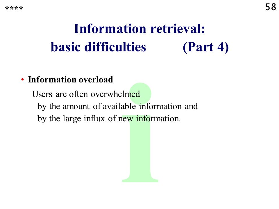 58 i Information retrieval: basic difficulties (Part 4) **** Information overload Users are often overwhelmed by the amount of available information a