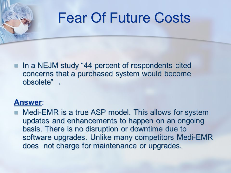 Fear Of Future Costs In a NEJM study 44 percent of respondents cited concerns that a purchased system would become obsolete 3 In a NEJM study 44 percent of respondents cited concerns that a purchased system would become obsolete 3 Answer: Medi-EMR is a true ASP model.