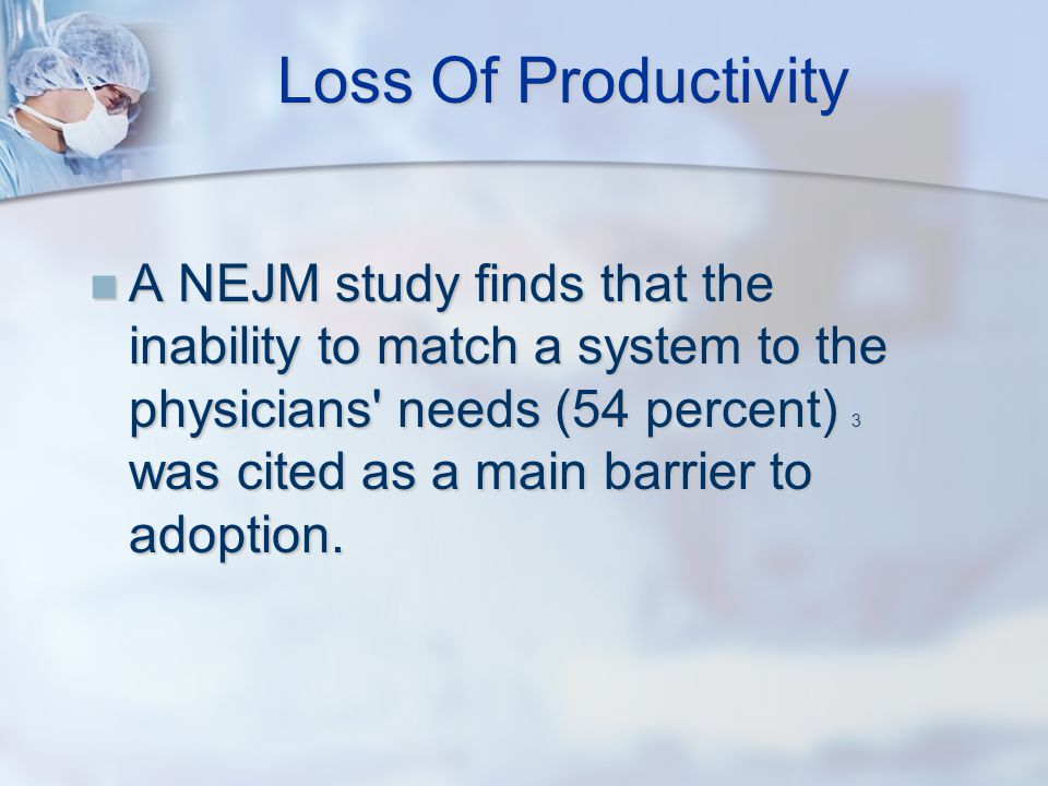 Loss Of Productivity A NEJM study finds that the inability to match a system to the physicians needs (54 percent) 3 was cited as a main barrier to adoption.