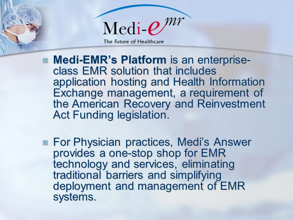 Medi-EMR's Platform is an enterprise- class EMR solution that includes application hosting and Health Information Exchange management, a requirement of the American Recovery and Reinvestment Act Funding legislation.