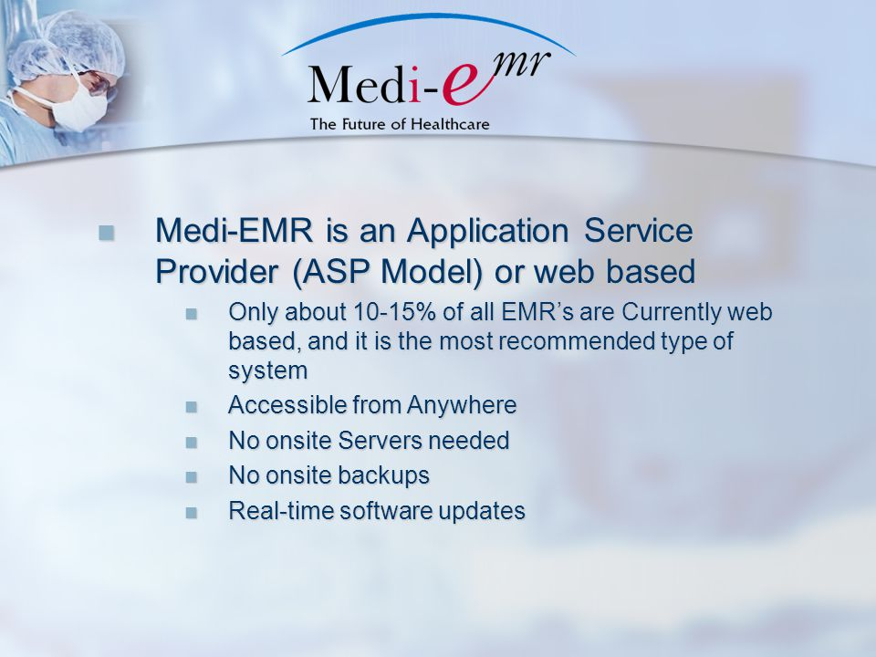 Medi-EMR is an Application Service Provider (ASP Model) or web based Medi-EMR is an Application Service Provider (ASP Model) or web based Only about 10-15% of all EMR's are Currently web based, and it is the most recommended type of system Only about 10-15% of all EMR's are Currently web based, and it is the most recommended type of system Accessible from Anywhere Accessible from Anywhere No onsite Servers needed No onsite Servers needed No onsite backups No onsite backups Real-time software updates Real-time software updates