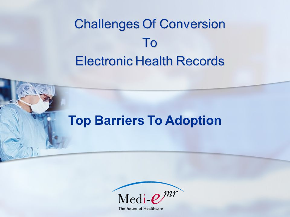 Challenges Of Conversion To Electronic Health Records Top Barriers To Adoption