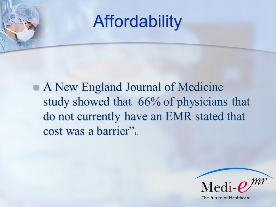 Affordability A New England Journal of Medicine study showed that 66% of physicians that do not currently have an EMR stated that cost was a barrier 1.