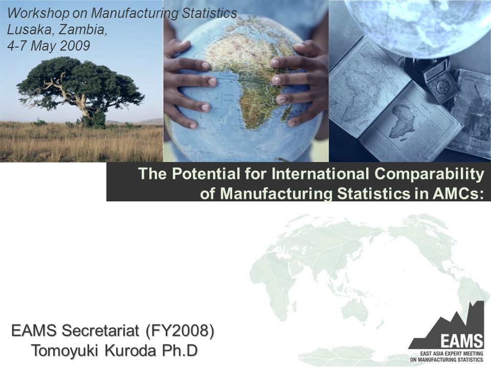 The Potential for International Comparability of Manufacturing Statistics in AMCs: Workshop on Manufacturing Statistics Lusaka, Zambia, 4-7 May 2009 EAMS Secretariat (FY2008) Tomoyuki Kuroda Ph.D