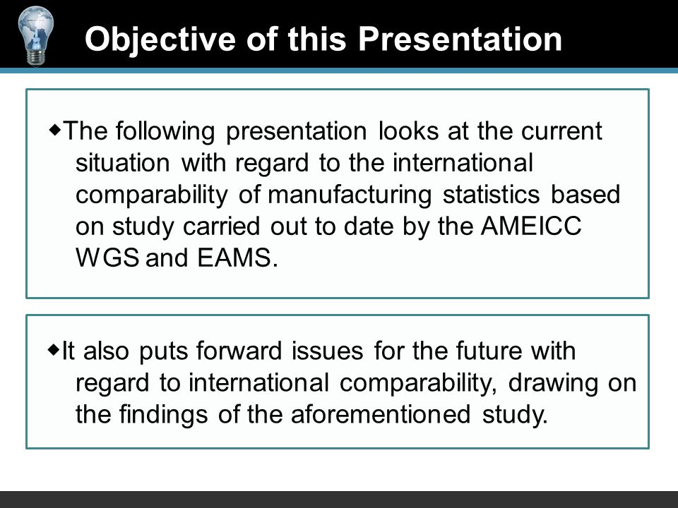Objective of this Presentation ◆ The following presentation looks at the current situation with regard to the international comparability of manufacturing statistics based on study carried out to date by the AMEICC WGS and EAMS.