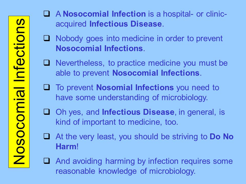 Nosocomial Infections  A Nosocomial Infection is a hospital- or clinic- acquired Infectious Disease.  Nobody goes into medicine in order to prevent