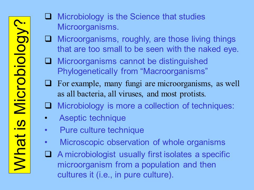 What is Microbiology?  Microbiology is the Science that studies Microorganisms.  Microorganisms, roughly, are those living things that are too small