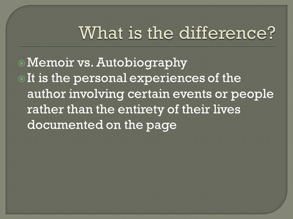  Memoir vs. Autobiography  It is the personal experiences of the author involving certain events or people rather than the entirety of their lives d