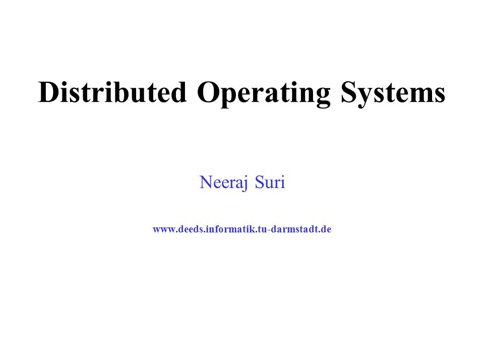 Distributed Operating Systems Neeraj Suri www.deeds.informatik.tu-darmstadt.de