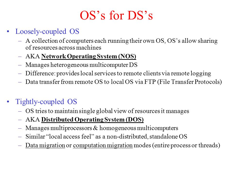 OS's for DS's Loosely-coupled OS –A collection of computers each running their own OS, OS's allow sharing of resources across machines –AKA Network Operating System (NOS) –Manages heterogeneous multicomputer DS –Difference: provides local services to remote clients via remote logging –Data transfer from remote OS to local OS via FTP (File Transfer Protocols) Tightly-coupled OS –OS tries to maintain single global view of resources it manages –AKA Distributed Operating System (DOS) –Manages multiprocessors & homogeneous multicomputers –Similar local access feel as a non-distributed, standalone OS –Data migration or computation migration modes (entire process or threads)