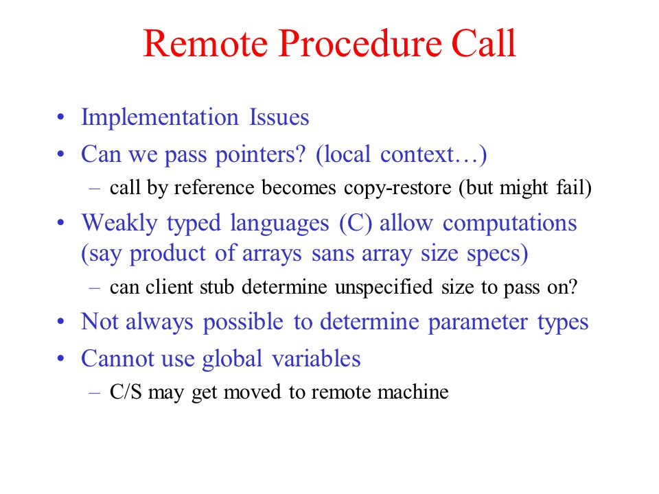 Remote Procedure Call Implementation Issues Can we pass pointers? (local context…) –call by reference becomes copy-restore (but might fail) Weakly typ