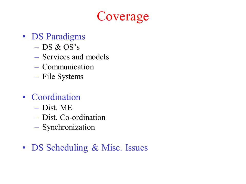 Coverage DS Paradigms –DS & OS's –Services and models –Communication –File Systems Coordination –Dist. ME –Dist. Co-ordination –Synchronization DS Sch