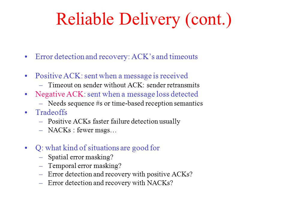 Reliable Delivery (cont.) Error detection and recovery: ACK's and timeouts Positive ACK: sent when a message is received –Timeout on sender without ACK: sender retransmits Negative ACK: sent when a message loss detected –Needs sequence #s or time-based reception semantics Tradeoffs –Positive ACKs faster failure detection usually –NACKs : fewer msgs… Q: what kind of situations are good for –Spatial error masking.