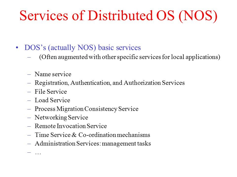 Services of Distributed OS (NOS) DOS's (actually NOS) basic services –(Often augmented with other specific services for local applications) –Name service –Registration, Authentication, and Authorization Services –File Service –Load Service –Process Migration Consistency Service –Networking Service –Remote Invocation Service –Time Service & Co-ordination mechanisms –Administration Services: management tasks –…