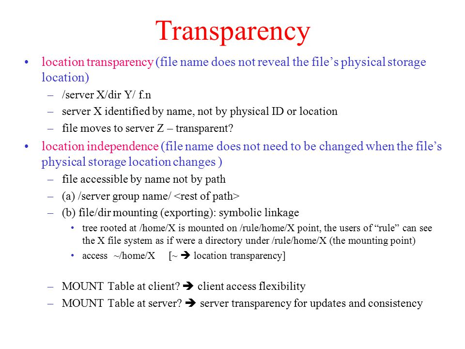 Transparency location transparency (file name does not reveal the file's physical storage location) –/server X/dir Y/ f.n –server X identified by name