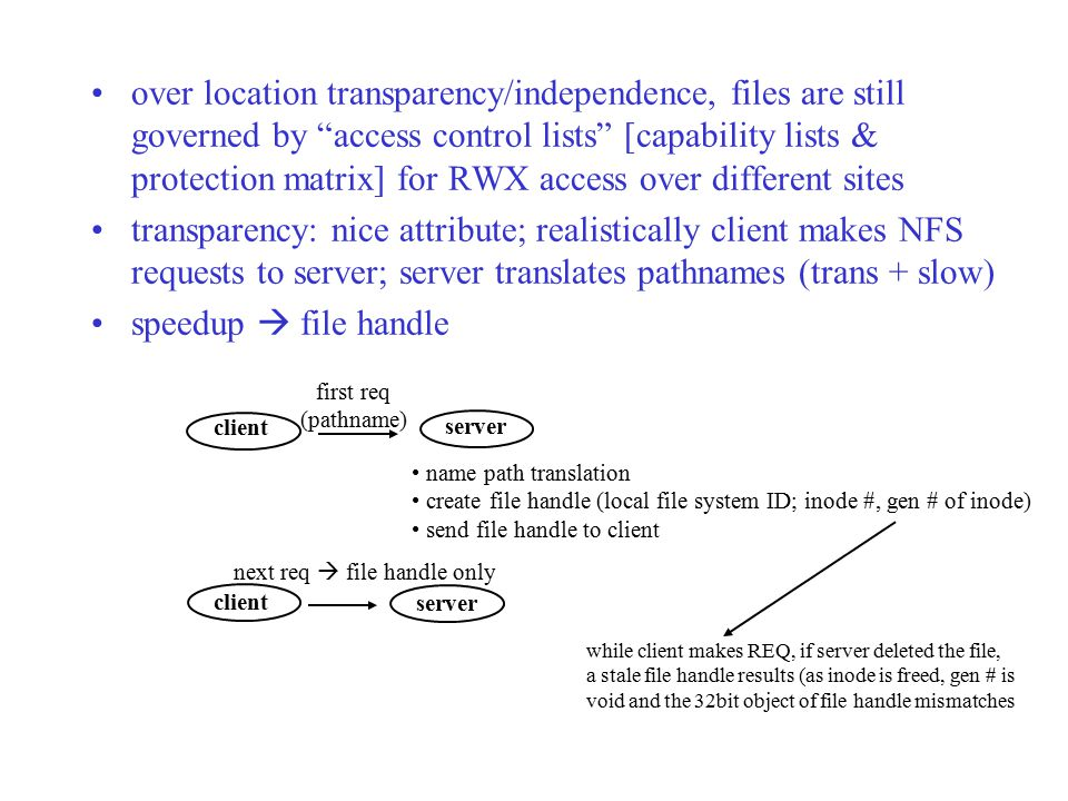 over location transparency/independence, files are still governed by access control lists [capability lists & protection matrix] for RWX access over different sites transparency: nice attribute; realistically client makes NFS requests to server; server translates pathnames (trans + slow) speedup  file handle client server client server first req (pathname) name path translation create file handle (local file system ID; inode #, gen # of inode) send file handle to client next req  file handle only while client makes REQ, if server deleted the file, a stale file handle results (as inode is freed, gen # is void and the 32bit object of file handle mismatches