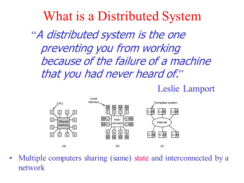 What is a Distributed System A distributed system is the one preventing you from working because of the failure of a machine that you had never heard of.