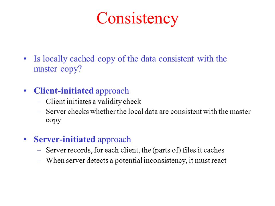 Consistency Is locally cached copy of the data consistent with the master copy? Client-initiated approach –Client initiates a validity check –Server c