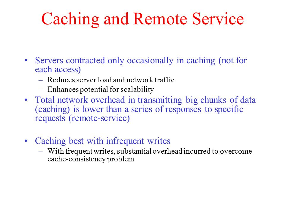 Caching and Remote Service Servers contracted only occasionally in caching (not for each access) –Reduces server load and network traffic –Enhances po