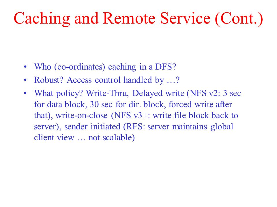 Caching and Remote Service (Cont.) Who (co-ordinates) caching in a DFS? Robust? Access control handled by …? What policy? Write-Thru, Delayed write (N