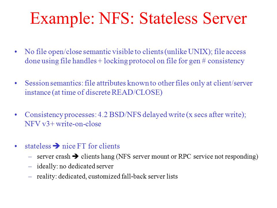 Example: NFS: Stateless Server No file open/close semantic visible to clients (unlike UNIX); file access done using file handles + locking protocol on file for gen # consistency Session semantics: file attributes known to other files only at client/server instance (at time of discrete READ/CLOSE) Consistency processes: 4.2 BSD/NFS delayed write (x secs after write); NFV v3+ write-on-close stateless  nice FT for clients –server crash  clients hang (NFS server mount or RPC service not responding) –ideally: no dedicated server –reality: dedicated, customized fall-back server lists