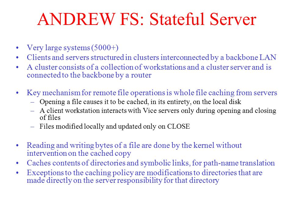 ANDREW FS: Stateful Server Very large systems (5000+) Clients and servers structured in clusters interconnected by a backbone LAN A cluster consists of a collection of workstations and a cluster server and is connected to the backbone by a router Key mechanism for remote file operations is whole file caching from servers –Opening a file causes it to be cached, in its entirety, on the local disk –A client workstation interacts with Vice servers only during opening and closing of files –Files modified locally and updated only on CLOSE Reading and writing bytes of a file are done by the kernel without intervention on the cached copy Caches contents of directories and symbolic links, for path-name translation Exceptions to the caching policy are modifications to directories that are made directly on the server responsibility for that directory