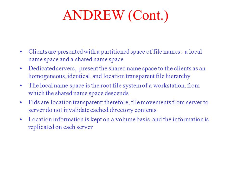 ANDREW (Cont.) Clients are presented with a partitioned space of file names: a local name space and a shared name space Dedicated servers, present the