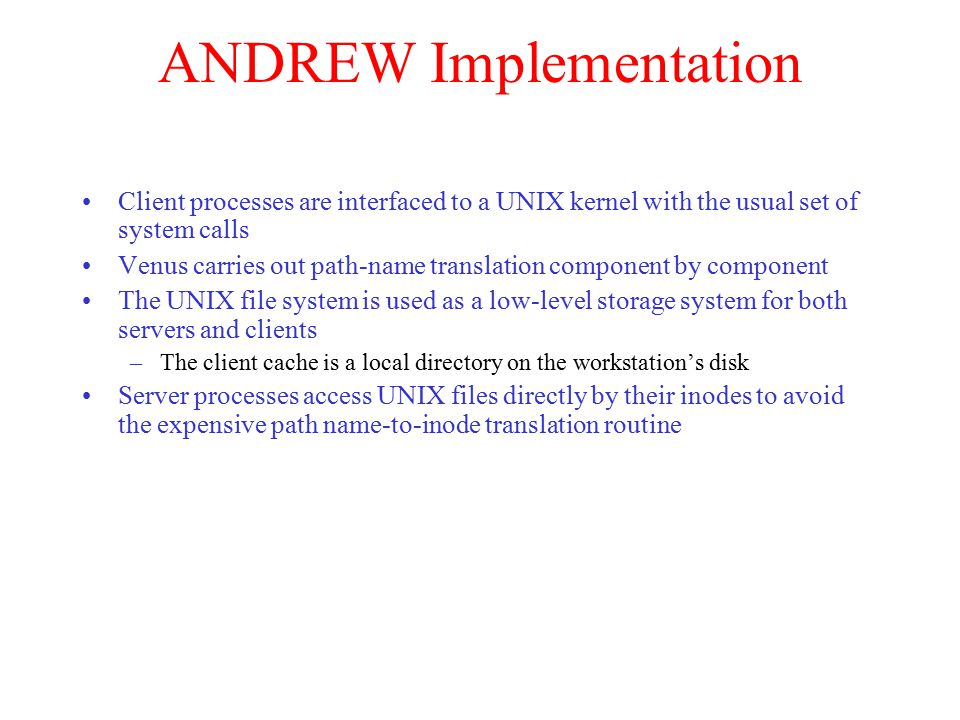 ANDREW Implementation Client processes are interfaced to a UNIX kernel with the usual set of system calls Venus carries out path-name translation component by component The UNIX file system is used as a low-level storage system for both servers and clients –The client cache is a local directory on the workstation's disk Server processes access UNIX files directly by their inodes to avoid the expensive path name-to-inode translation routine
