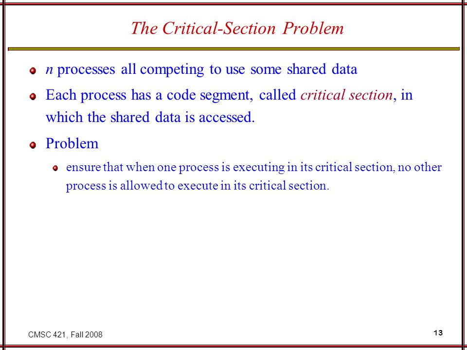 CMSC 421, Fall 2008 13 The Critical-Section Problem n processes all competing to use some shared data Each process has a code segment, called critical section, in which the shared data is accessed.