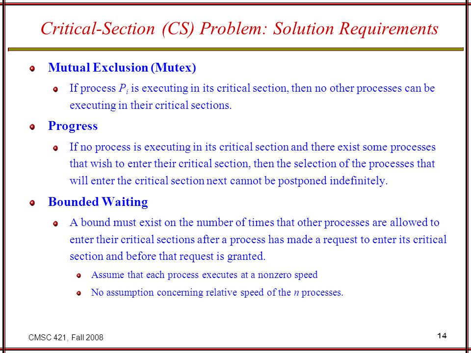 CMSC 421, Fall 2008 14 Critical-Section (CS) Problem: Solution Requirements Mutual Exclusion (Mutex) If process P i is executing in its critical section, then no other processes can be executing in their critical sections.