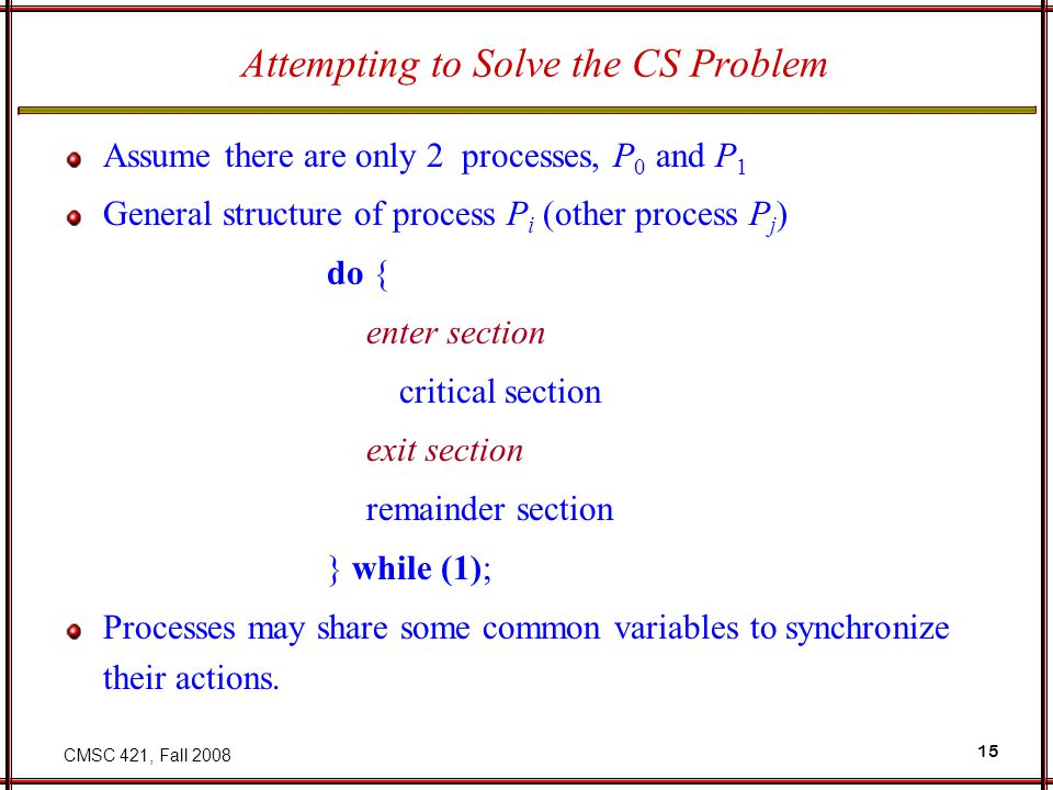 CMSC 421, Fall 2008 15 Assume there are only 2 processes, P 0 and P 1 General structure of process P i (other process P j ) do { enter section critica