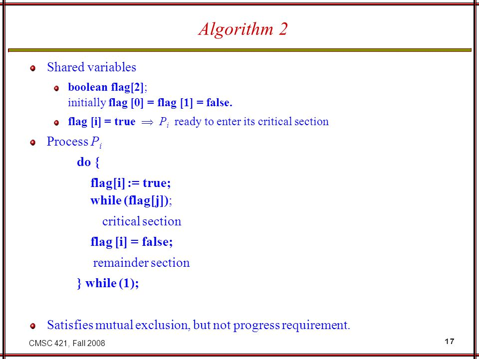 CMSC 421, Fall 2008 17 Algorithm 2 Shared variables boolean flag[2]; initially flag [0] = flag [1] = false.