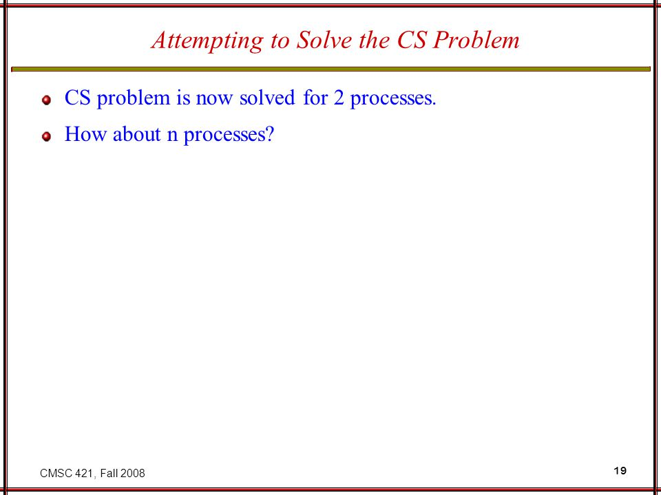 CMSC 421, Fall 2008 19 Attempting to Solve the CS Problem CS problem is now solved for 2 processes. How about n processes?