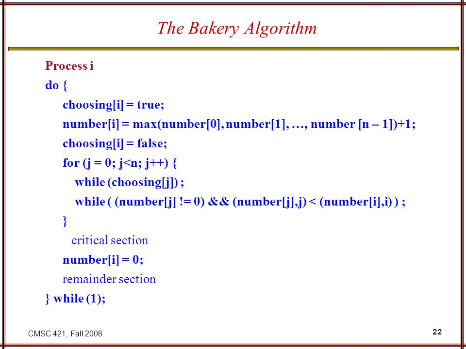 CMSC 421, Fall 2008 22 The Bakery Algorithm Process i do { choosing[i] = true; number[i] = max(number[0], number[1], …, number [n – 1])+1; choosing[i]