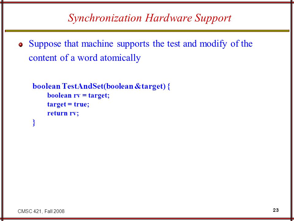 CMSC 421, Fall 2008 23 Synchronization Hardware Support Suppose that machine supports the test and modify of the content of a word atomically boolean TestAndSet(boolean &target) { boolean rv = target; target = true; return rv; }