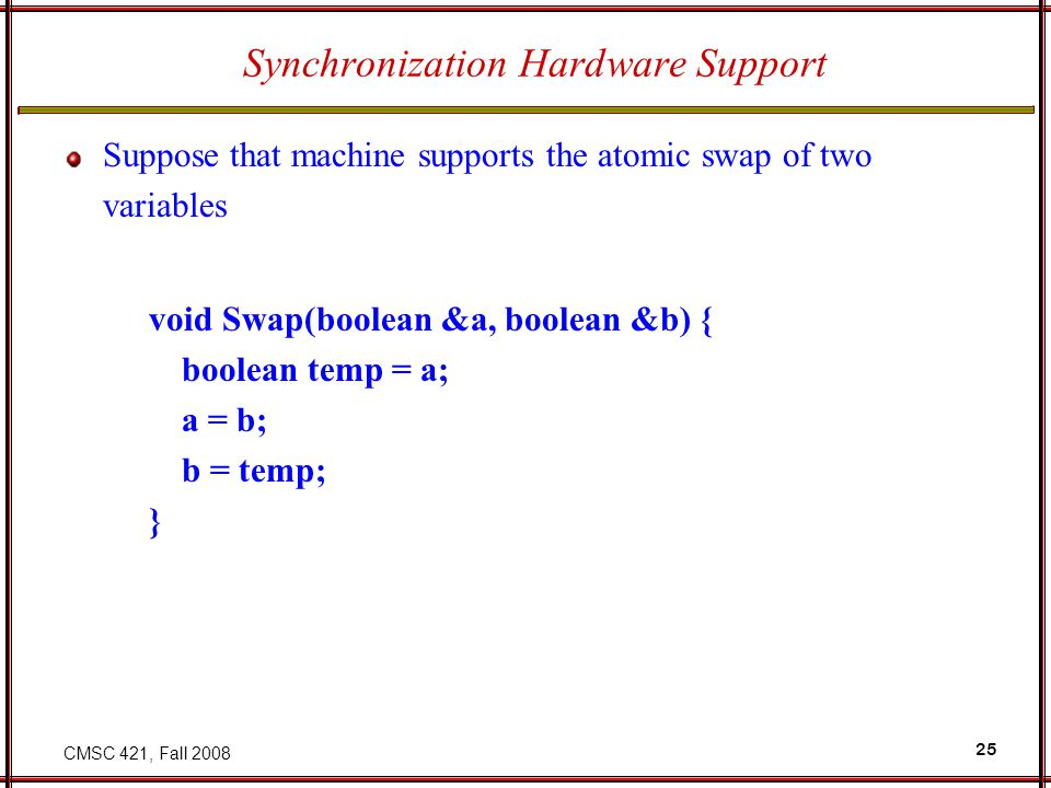 CMSC 421, Fall 2008 25 Synchronization Hardware Support Suppose that machine supports the atomic swap of two variables void Swap(boolean &a, boolean &