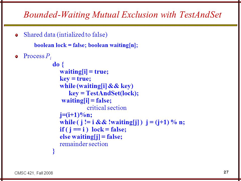 CMSC 421, Fall 2008 27 Bounded-Waiting Mutual Exclusion with TestAndSet Shared data (intialized to false) boolean lock = false; boolean waiting[n]; Process P i do { waiting[i] = true; key = true; while (waiting[i] && key) key = TestAndSet(lock); waiting[i] = false; critical section j=(i+1)%n; while ( j != i && !waiting[j] ) j = (j+1) % n; if ( j == i ) lock = false; else waiting[j] = false; remainder section }