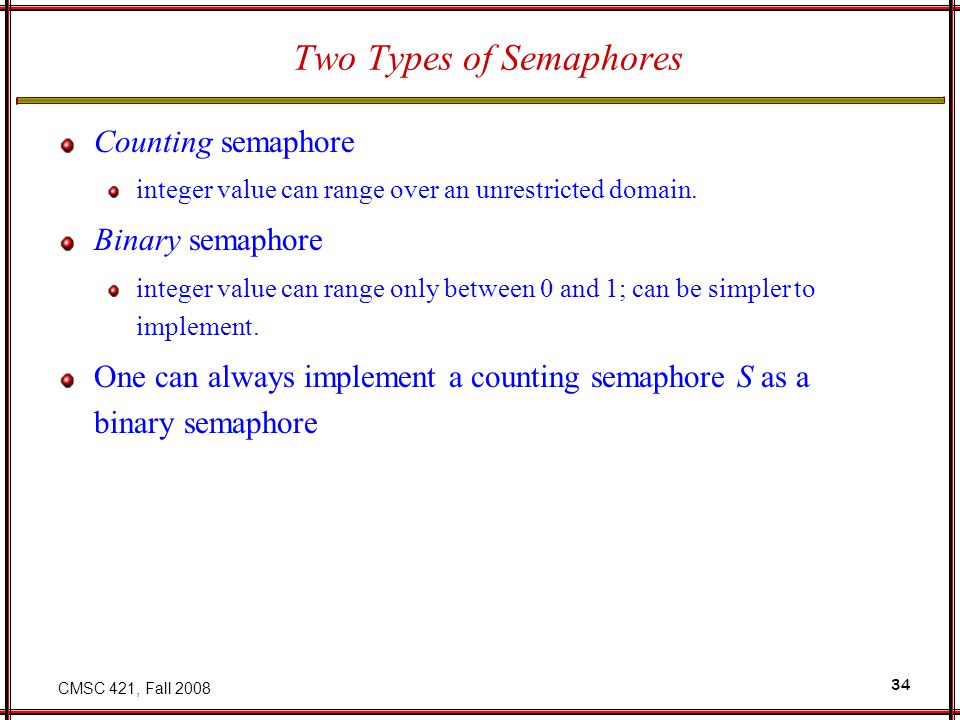 CMSC 421, Fall 2008 34 Two Types of Semaphores Counting semaphore integer value can range over an unrestricted domain. Binary semaphore integer value