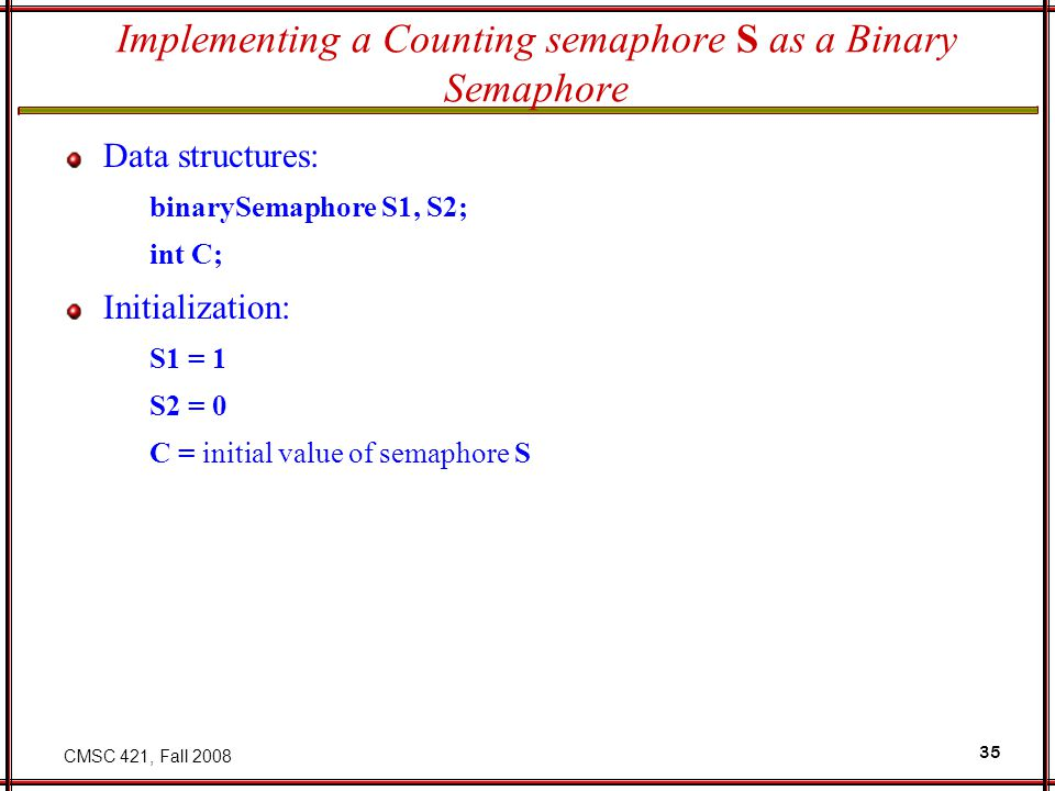 CMSC 421, Fall 2008 35 Implementing a Counting semaphore S as a Binary Semaphore Data structures: binarySemaphore S1, S2; int C; Initialization: S1 =
