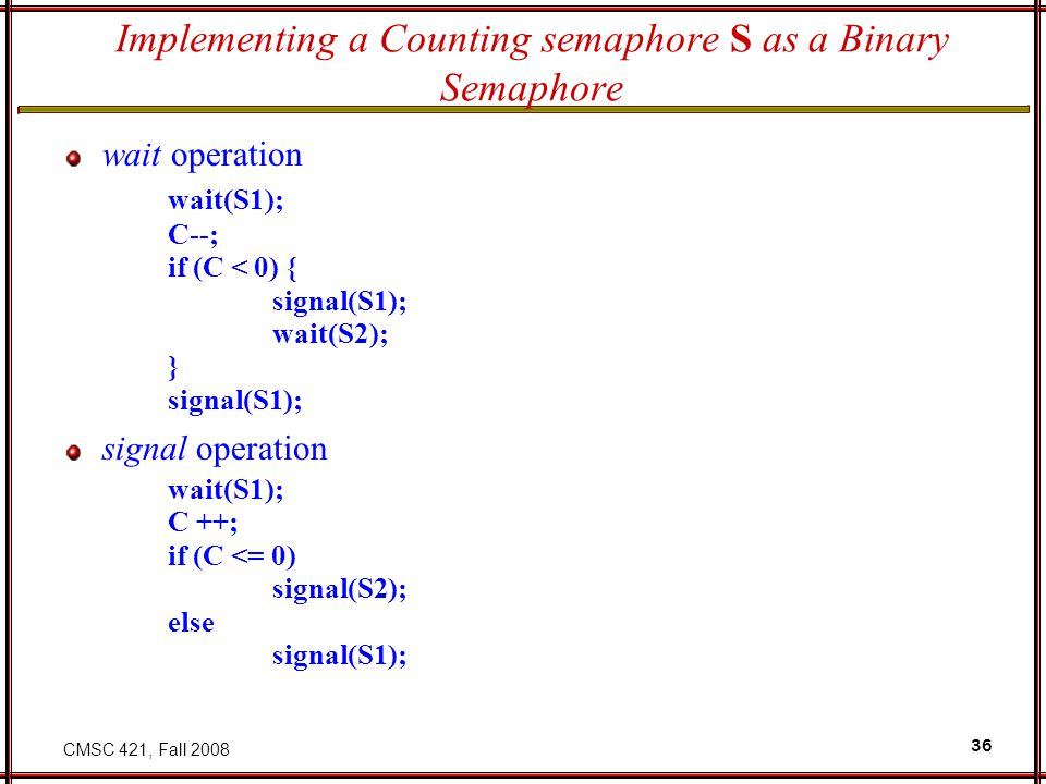 CMSC 421, Fall 2008 36 Implementing a Counting semaphore S as a Binary Semaphore wait operation wait(S1); C--; if (C < 0) { signal(S1); wait(S2); } signal(S1); signal operation wait(S1); C ++; if (C <= 0) signal(S2); else signal(S1);