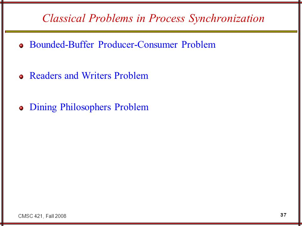 CMSC 421, Fall 2008 37 Classical Problems in Process Synchronization Bounded-Buffer Producer-Consumer Problem Readers and Writers Problem Dining Philo