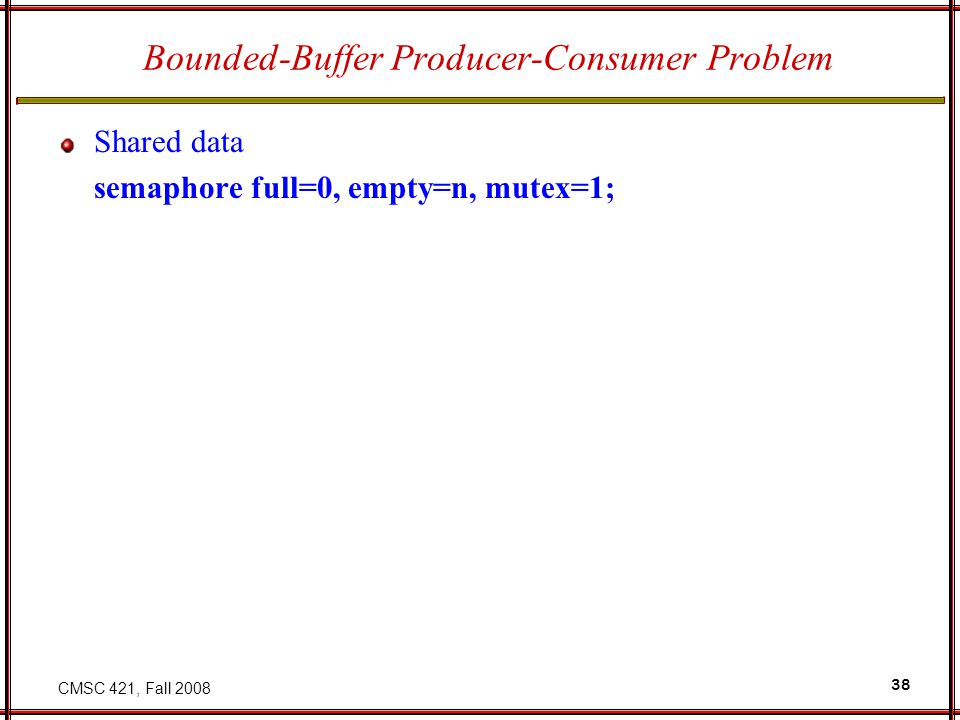 CMSC 421, Fall 2008 38 Bounded-Buffer Producer-Consumer Problem Shared data semaphore full=0, empty=n, mutex=1;
