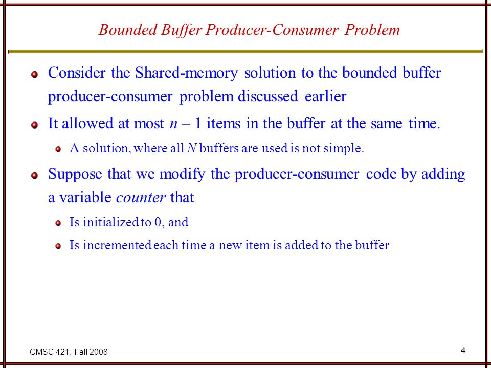 CMSC 421, Fall 2008 4 Bounded Buffer Producer-Consumer Problem Consider the Shared-memory solution to the bounded buffer producer-consumer problem discussed earlier It allowed at most n – 1 items in the buffer at the same time.