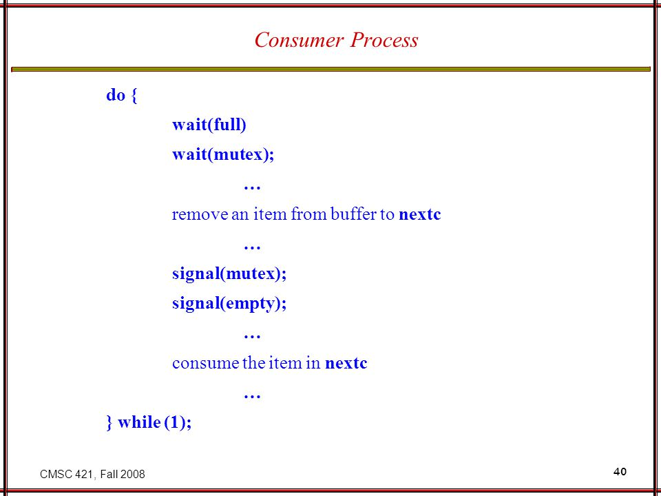CMSC 421, Fall 2008 40 Consumer Process do { wait(full) wait(mutex); … remove an item from buffer to nextc … signal(mutex); signal(empty); … consume t