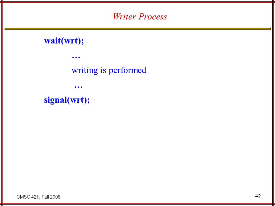 CMSC 421, Fall 2008 42 Writer Process wait(wrt); … writing is performed … signal(wrt);