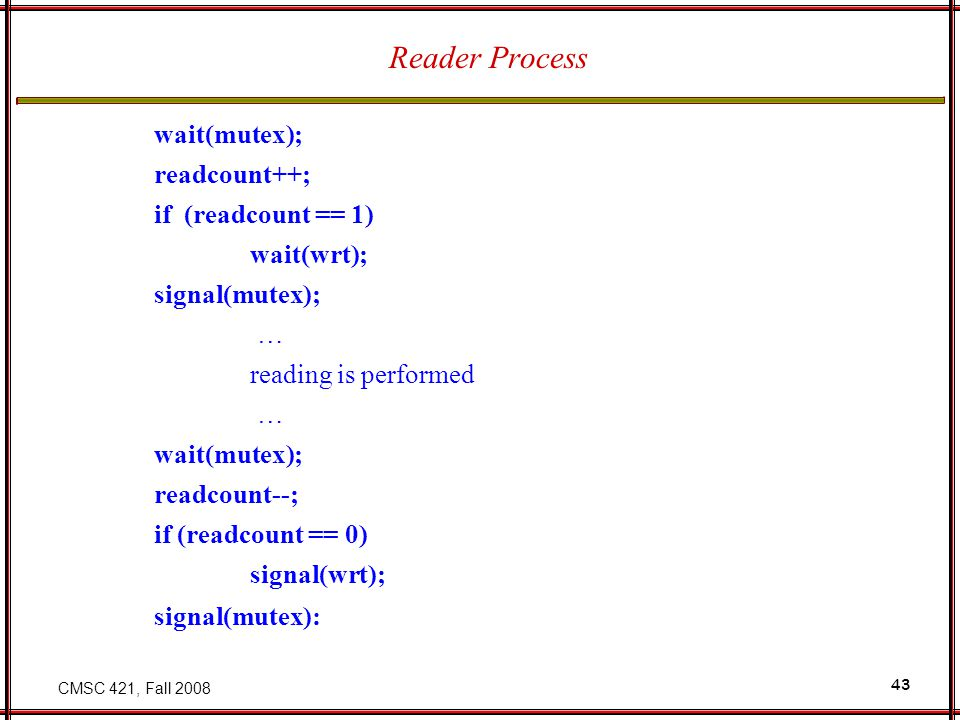 CMSC 421, Fall 2008 43 Reader Process wait(mutex); readcount++; if (readcount == 1) wait(wrt); signal(mutex); … reading is performed … wait(mutex); readcount--; if (readcount == 0) signal(wrt); signal(mutex):