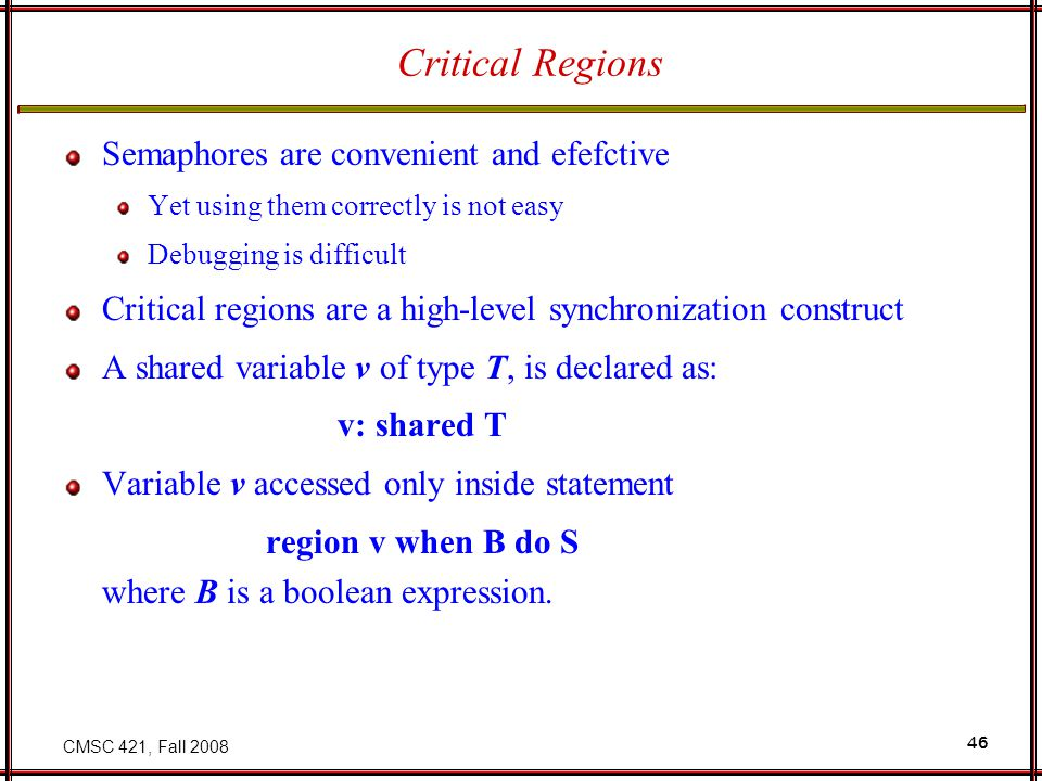 CMSC 421, Fall 2008 46 Critical Regions Semaphores are convenient and efefctive Yet using them correctly is not easy Debugging is difficult Critical regions are a high-level synchronization construct A shared variable v of type T, is declared as: v: shared T Variable v accessed only inside statement region v when B do S where B is a boolean expression.